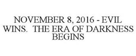 NOVEMBER 8, 2016 - EVIL WINS. THE ERA OF DARKNESS BEGINS