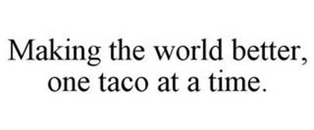 MAKING THE WORLD BETTER, ONE TACO AT A TIME.