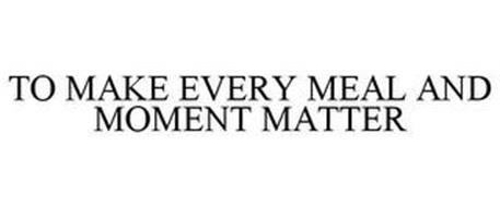 TO MAKE EVERY MEAL AND MOMENT MATTER