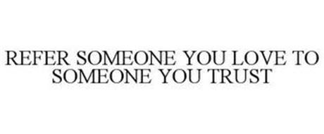 REFER SOMEONE YOU LOVE TO SOMEONE YOU TRUST