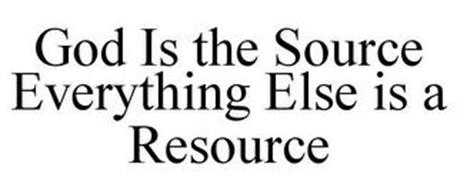 GOD IS THE SOURCE EVERYTHING ELSE IS A RESOURCE