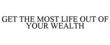 GET THE MOST LIFE OUT OF YOUR WEALTH