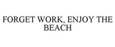 FORGET WORK, ENJOY THE BEACH