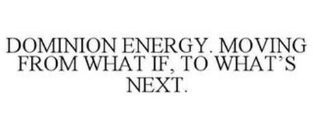 DOMINION ENERGY. MOVING FROM WHAT IF, TO WHAT'S NEXT.