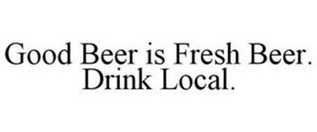 GOOD BEER IS FRESH BEER. DRINK LOCAL.