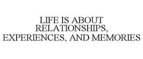 LIFE IS ABOUT RELATIONSHIPS, EXPERIENCES, AND MEMORIES