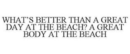 WHAT'S BETTER THAN A GREAT DAY AT THE BEACH? A GREAT BODY AT THE BEACH