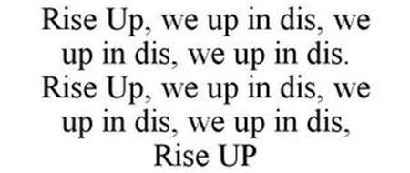 RISE UP, WE UP IN DIS, WE UP IN DIS, WE UP IN DIS. RISE UP, WE UP IN DIS, WE UP IN DIS, WE UP IN DIS, RISE UP