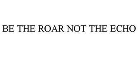BE THE ROAR NOT THE ECHO