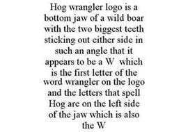 HOG WRANGLER LOGO IS A BOTTOM JAW OF A WILD BOAR WITH THE TWO BIGGEST TEETH STICKING OUT EITHER SIDE IN SUCH AN ANGLE THAT IT APPEARS TO BE A W WHICH IS THE FIRST LETTER OF THE WORD WRANGLER ON THE LOGO AND THE LETTERS THAT SPELL HOG ARE ON THE LEFT SIDE OF THE JAW WHICH IS ALSO THE W