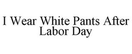 I WEAR WHITE PANTS AFTER LABOR DAY