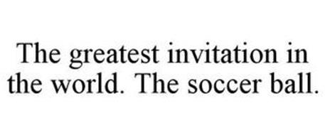 THE GREATEST INVITATION IN THE WORLD. THE SOCCER BALL.