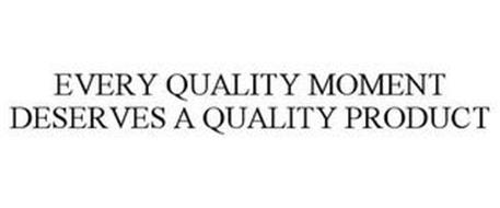 EVERY QUALITY MOMENT DESERVES A QUALITY PRODUCT