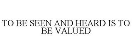 TO BE SEEN AND HEARD IS TO BE VALUED