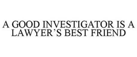 A GOOD INVESTIGATOR IS A LAWYER'S BEST FRIEND