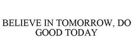BELIEVE IN TOMORROW, DO GOOD TODAY