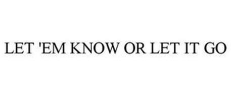 LET 'EM KNOW OR LET IT GO