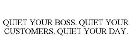 QUIET YOUR BOSS. QUIET YOUR CUSTOMERS. QUIET YOUR DAY.