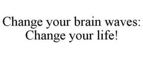 CHANGE YOUR BRAIN WAVES: CHANGE YOUR LIFE!