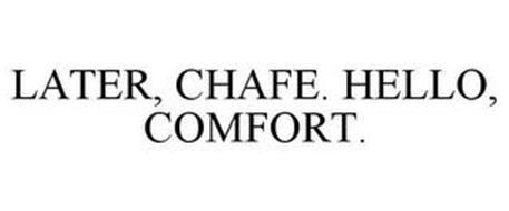 LATER, CHAFE. HELLO, COMFORT.