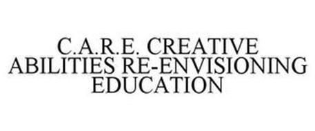 C.A.R.E. CREATIVE ABILITIES RE-ENVISIONING EDUCATION