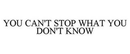 YOU CAN'T STOP WHAT YOU DON'T KNOW
