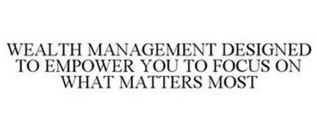 WEALTH MANAGEMENT DESIGNED TO EMPOWER YOU TO FOCUS ON WHAT MATTERS MOST