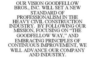 OUR VISION GOODFELLOW BROS., INC. WILL SET A NEW STANDARD OF PROFESSIONALISM IN THE HEAVY CIVIL CONSTRUCTION INDUSTRY. BY FOLLOWING OUR MISSION, FOCUSING ON