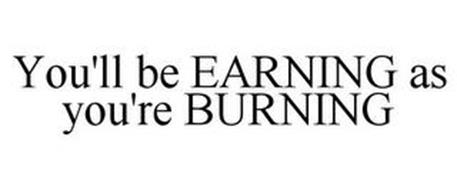 YOU'LL BE EARNING AS YOU'RE BURNING