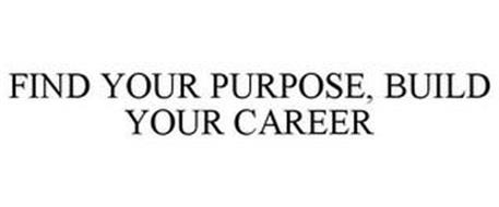 FIND YOUR PURPOSE, BUILD YOUR CAREER