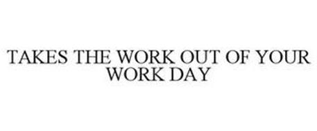 TAKES THE WORK OUT OF YOUR WORK DAY