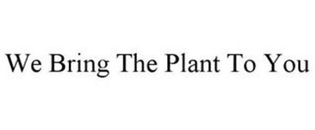 WE BRING THE PLANT TO YOU