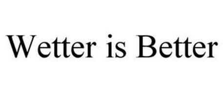 WETTER IS BETTER