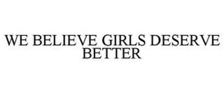 WE BELIEVE GIRLS DESERVE BETTER