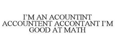 I'M AN ACOUNTINT ACCOUNTENT ACCONTANT I'M GOOD AT MATH