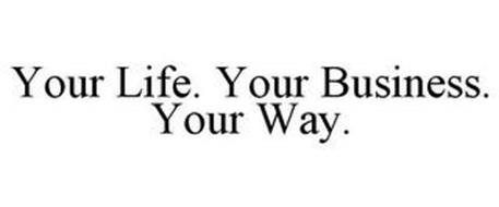 YOUR LIFE. YOUR BUSINESS. YOUR WAY.