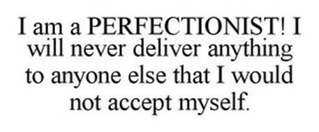 I AM A PERFECTIONIST! I WILL NEVER DELIVER ANYTHING TO ANYONE ELSE THAT I WOULD NOT ACCEPT MYSELF.