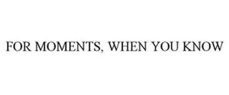 FOR MOMENTS, WHEN YOU KNOW