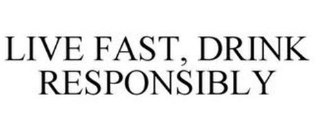 LIVE FAST, DRINK RESPONSIBLY