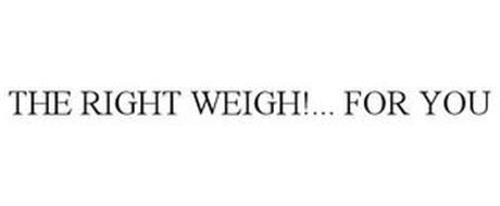 THE RIGHT WEIGH!... FOR YOU