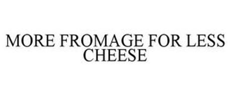 MORE FROMAGE FOR LESS CHEESE