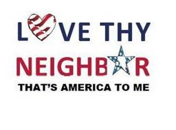 LOVE THY NEIGHBOR THAT'S AMERICA TO ME