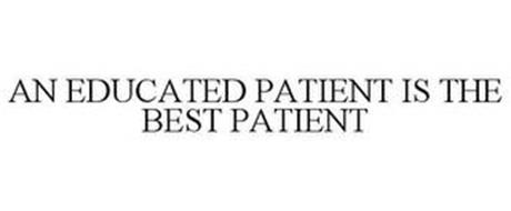AN EDUCATED PATIENT IS THE BEST PATIENT