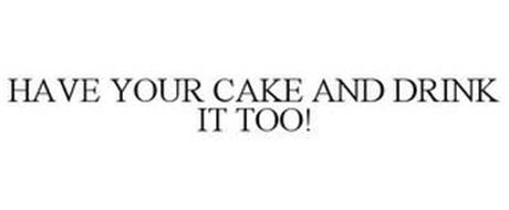 HAVE YOUR CAKE AND DRINK IT TOO!