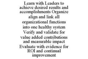 LEARN WITH LEADERS TO ACHIEVE DESIRED RESULTS AND ACCOMPLISHMENTS ORGANIZE ALIGN AND LINK ALL ORGANIZATIONAL FUNCTIONS INTO ONE HEALTHY SYSTEM VERIFY AND VALIDATE FOR VALUE ADDED CONTRIBUTIONS AND MEASURABLE IMPACT EVALUATE WITH EVIDENCE FOR ROI AND CONTINUAL IMPROVEMENT