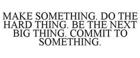 MAKE SOMETHING. DO THE HARD THING. BE THE NEXT BIG THING. COMMIT TO SOMETHING.