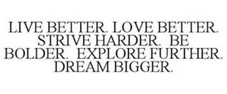 LIVE BETTER. LOVE BETTER. STRIVE HARDER. BE BOLDER. EXPLORE FURTHER. DREAM BIGGER.