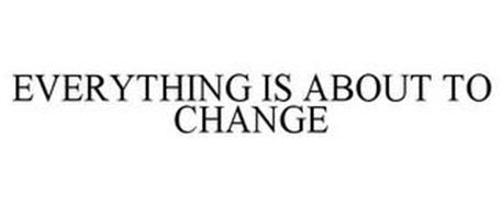 EVERYTHING IS ABOUT TO CHANGE