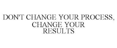 DON'T CHANGE YOUR PROCESS, CHANGE YOUR RESULTS