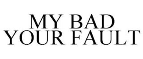 MY BAD YOUR FAULT
